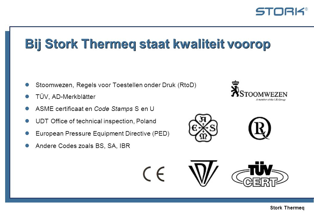 Stork Thermeq ® Bij Stork Thermeq staat kwaliteit voorop  Stoomwezen, Regels voor Toestellen onder Druk (RtoD)  TÜV, AD-Merkblätter  ASME certificaat en Code Stamps S en U  UDT Office of technical inspection, Poland  European Pressure Equipment Directive (PED)  Andere Codes zoals BS, SA, IBR