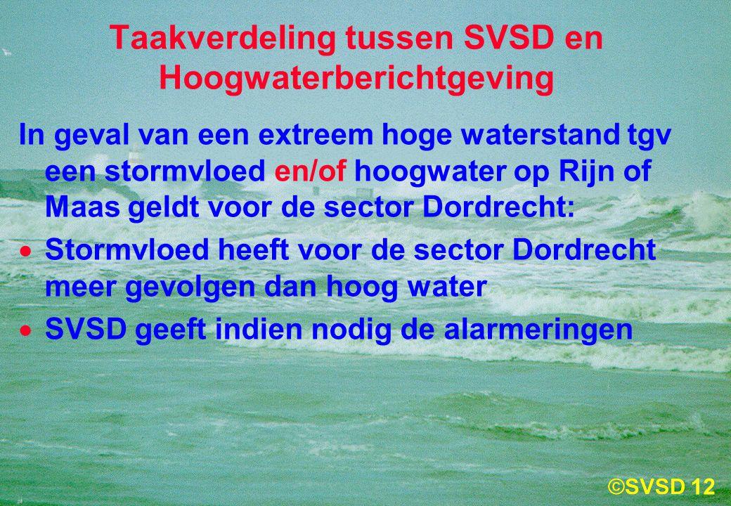 12 Taakverdeling tussen SVSD en Hoogwaterberichtgeving In geval van een extreem hoge waterstand tgv een stormvloed en/of hoogwater op Rijn of Maas geldt voor de sector Dordrecht:  Stormvloed heeft voor de sector Dordrecht meer gevolgen dan hoog water  SVSD geeft indien nodig de alarmeringen