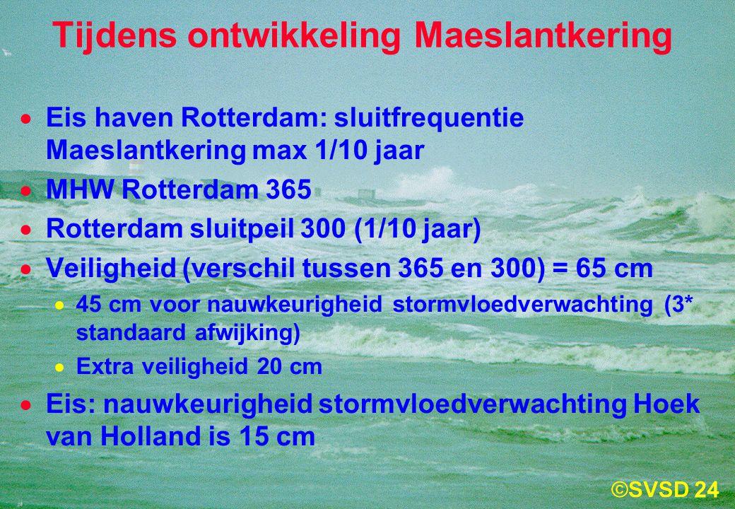 24 Tijdens ontwikkeling Maeslantkering  Eis haven Rotterdam: sluitfrequentie Maeslantkering max 1/10 jaar  MHW Rotterdam 365  Rotterdam sluitpeil 300 (1/10 jaar)  Veiligheid (verschil tussen 365 en 300) = 65 cm  45 cm voor nauwkeurigheid stormvloedverwachting (3* standaard afwijking)  Extra veiligheid 20 cm  Eis: nauwkeurigheid stormvloedverwachting Hoek van Holland is 15 cm