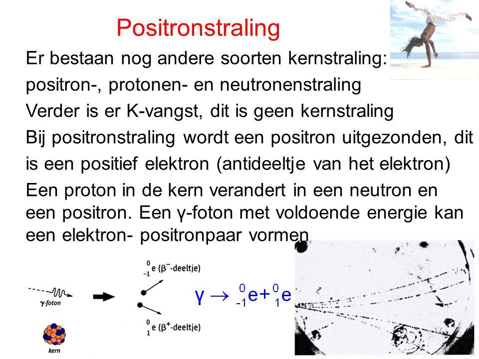 Positronstraling Er bestaan nog andere soorten kernstraling: positron-, protonen- en neutronenstraling Verder is er K-vangst, dit is geen kernstraling