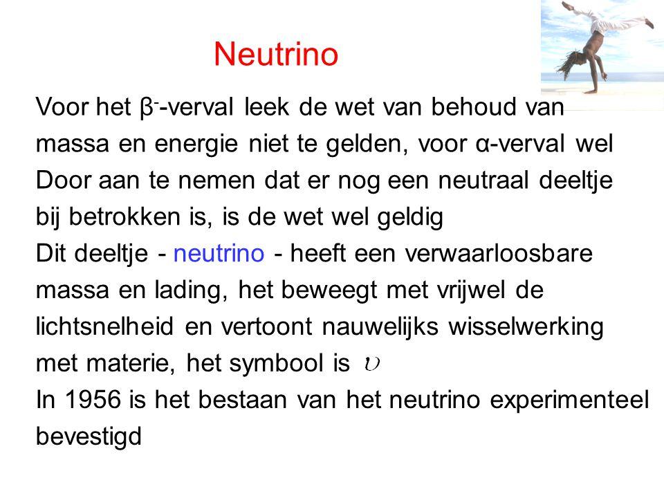 Neutrino Voor het β - -verval leek de wet van behoud van massa en energie niet te gelden, voor α-verval wel Door aan te nemen dat er nog een neutraal