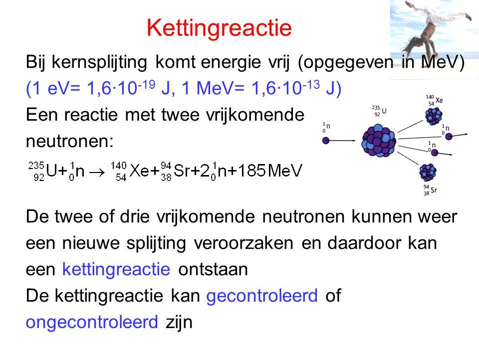 Kettingreactie (1 eV= 1,6·10 -19 J, 1 MeV= 1,6·10 -13 J) De twee of drie vrijkomende neutronen kunnen weer een nieuwe splijting veroorzaken en daardoo
