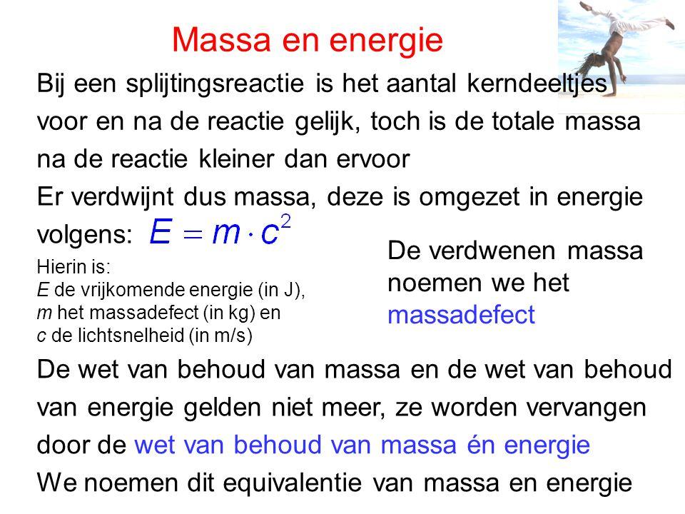 Massadefect Bij een kernsplijtingreactie komt energie vrij want er is massa verdwenen, dit is het massadefect Bij het uiteenvallen van U-235 in Xe-140 en Sr-94 is het massadefect 3,3∙10 -28 kg Volgens berekening met komt dit neer op 3,0∙10 -11 J De vrijkomende energie geeft men meestal op in MeV, in dit geval dus 185 MeV