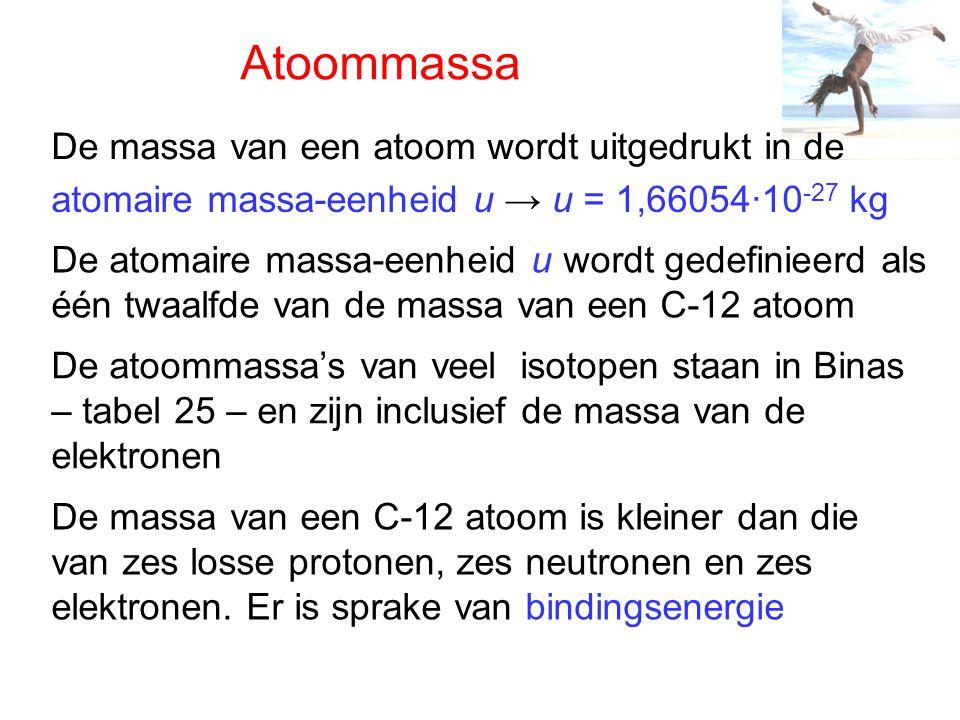 Atoommassa De massa van een atoom wordt uitgedrukt in de atomaire massa-eenheid u → u = 1,66054·10 -27 kg De atomaire massa-eenheid u wordt gedefiniee