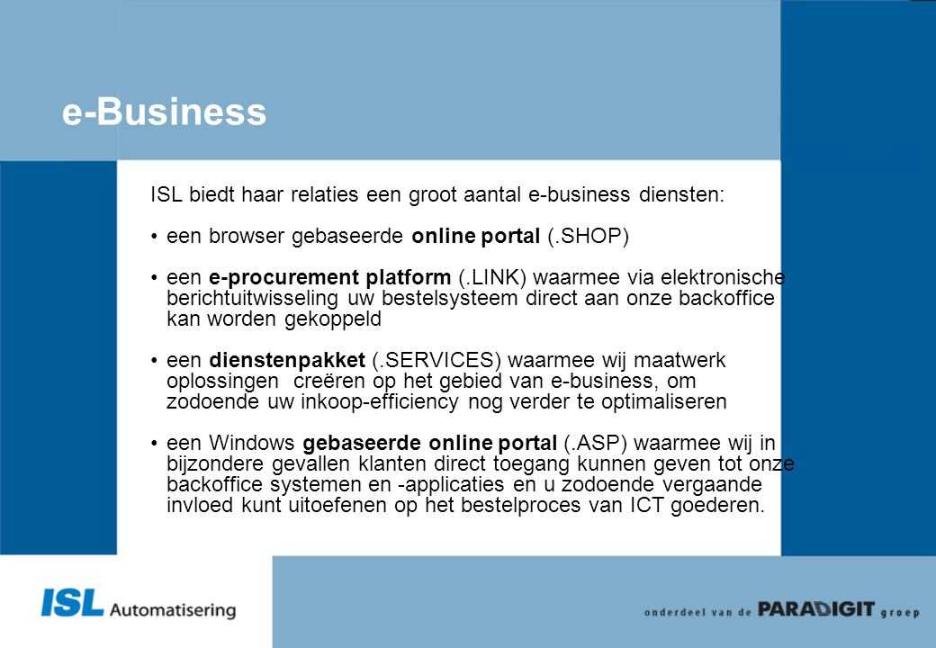 e-Business ISL biedt haar relaties een groot aantal e-business diensten: •een browser gebaseerde online portal (.SHOP) •een e-procurement platform (.L