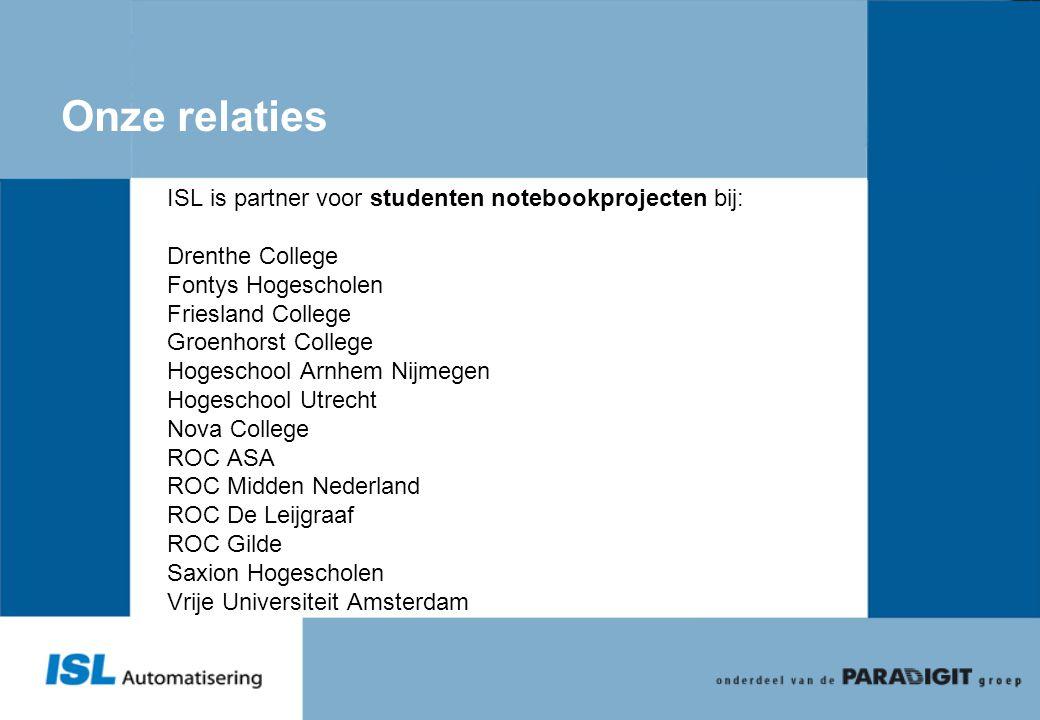 Onze relaties ISL is partner voor studenten notebookprojecten bij: Drenthe College Fontys Hogescholen Friesland College Groenhorst College Hogeschool
