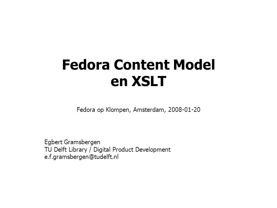 Fedora Content Model en XSLT Fedora op Klompen, Amsterdam, 2008-01-20 Egbert Gramsbergen TU Delft Library / Digital Product Development e.f.gramsbergen@tudelft.nl