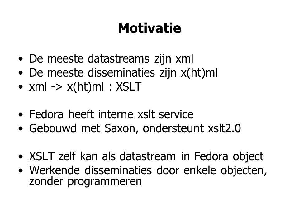 Motivatie •De meeste datastreams zijn xml •De meeste disseminaties zijn x(ht)ml •xml -> x(ht)ml : XSLT •Fedora heeft interne xslt service •Gebouwd met Saxon, ondersteunt xslt2.0 •XSLT zelf kan als datastream in Fedora object •Werkende disseminaties door enkele objecten, zonder programmeren