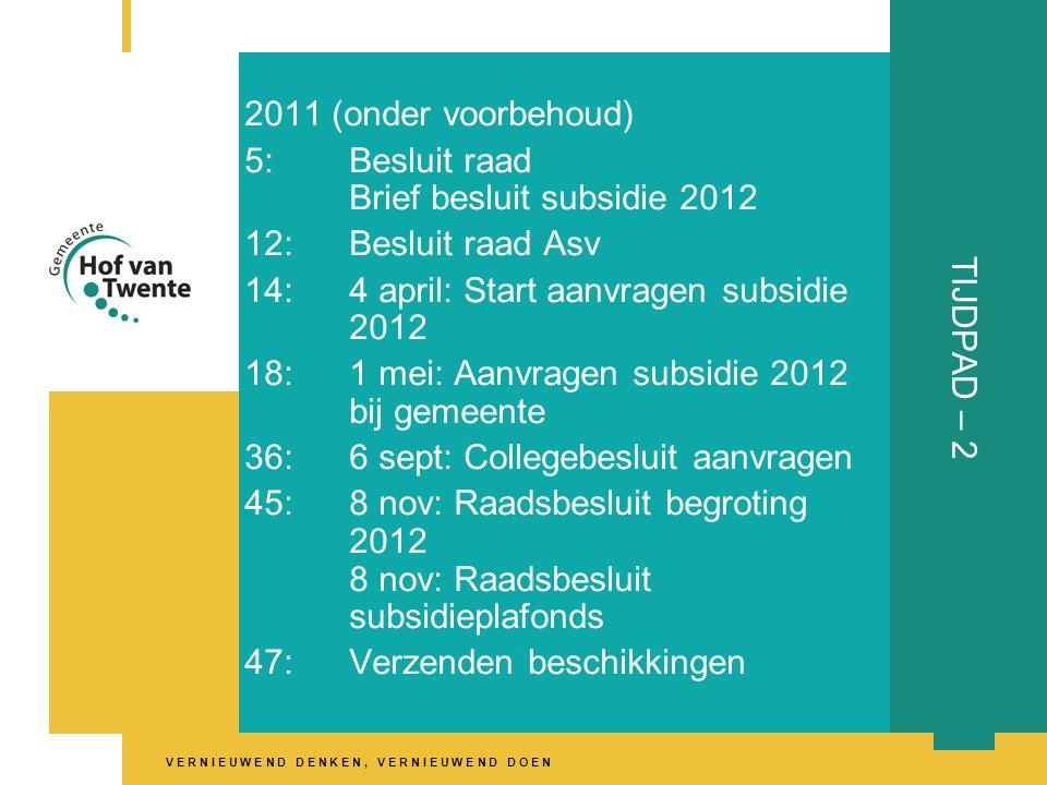 V E R N I E U W E N D D E N K E N, V E R N I E U W E N D D O E N TIJDPAD – 2 2011 (onder voorbehoud) 5:Besluit raad Brief besluit subsidie 2012 12:Besluit raad Asv 14:4 april: Start aanvragen subsidie 2012 18:1 mei: Aanvragen subsidie 2012 bij gemeente 36:6 sept: Collegebesluit aanvragen 45:8 nov: Raadsbesluit begroting 2012 8 nov: Raadsbesluit subsidieplafonds 47:Verzenden beschikkingen