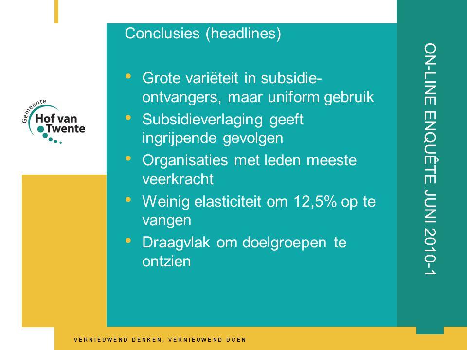 V E R N I E U W E N D D E N K E N, V E R N I E U W E N D D O E N ON-LINE ENQUÊTE JUNI 2010-1 Conclusies (headlines) • Grote variëteit in subsidie- ontvangers, maar uniform gebruik • Subsidieverlaging geeft ingrijpende gevolgen • Organisaties met leden meeste veerkracht • Weinig elasticiteit om 12,5% op te vangen • Draagvlak om doelgroepen te ontzien