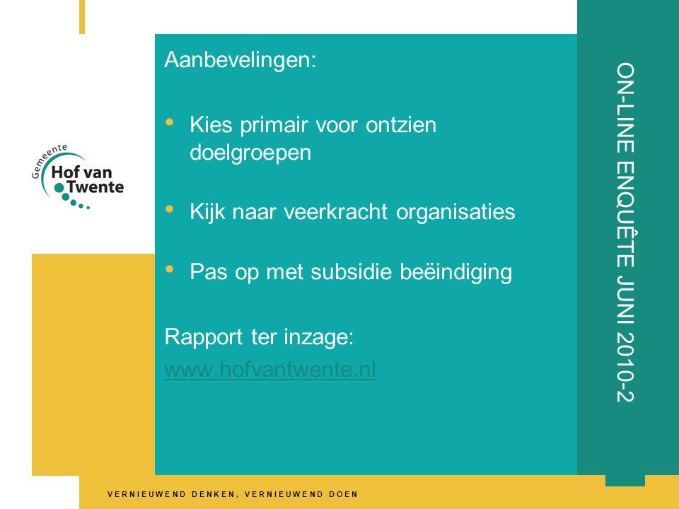 V E R N I E U W E N D D E N K E N, V E R N I E U W E N D D O E N ON-LINE ENQUÊTE JUNI 2010-2 Aanbevelingen: • Kies primair voor ontzien doelgroepen • Kijk naar veerkracht organisaties • Pas op met subsidie beëindiging Rapport ter inzage: www.hofvantwente.nl