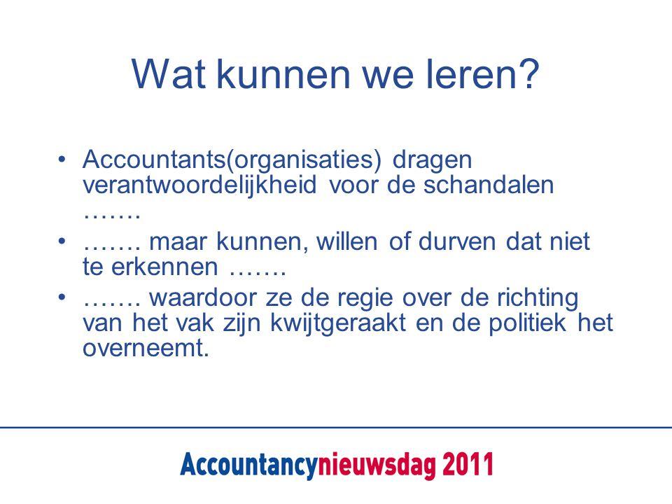 Wat kunnen we leren? •Accountants(organisaties) dragen verantwoordelijkheid voor de schandalen ……. •……. maar kunnen, willen of durven dat niet te erke