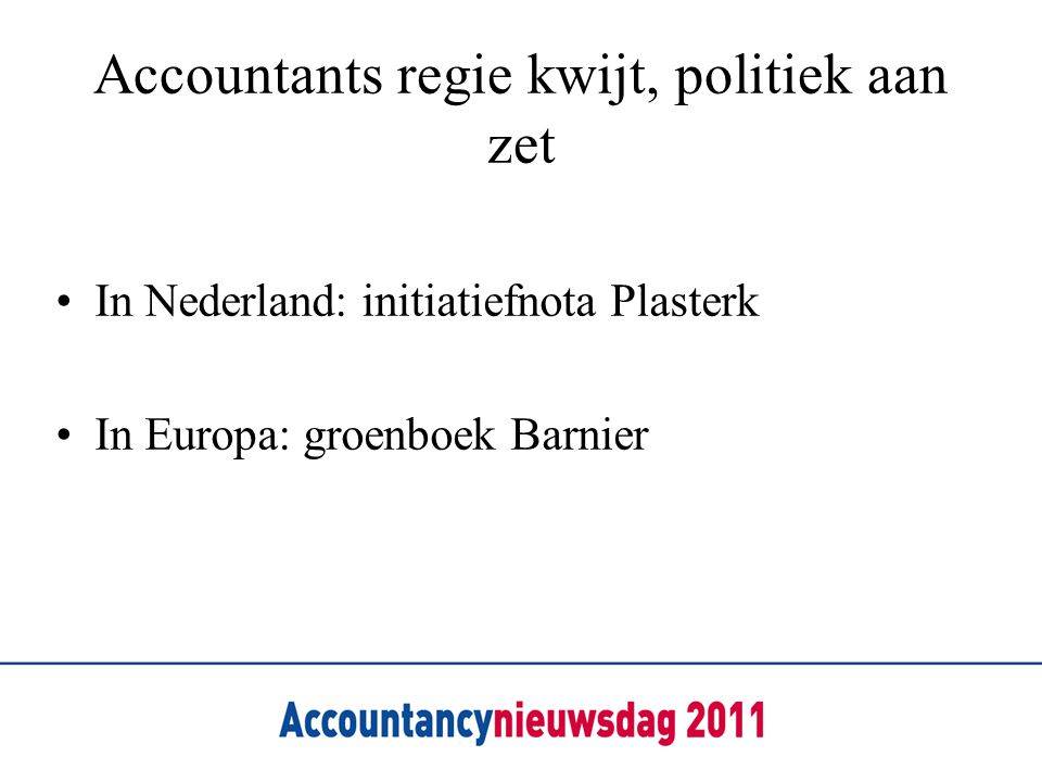 Accountants regie kwijt, politiek aan zet •In Nederland: initiatiefnota Plasterk •In Europa: groenboek Barnier