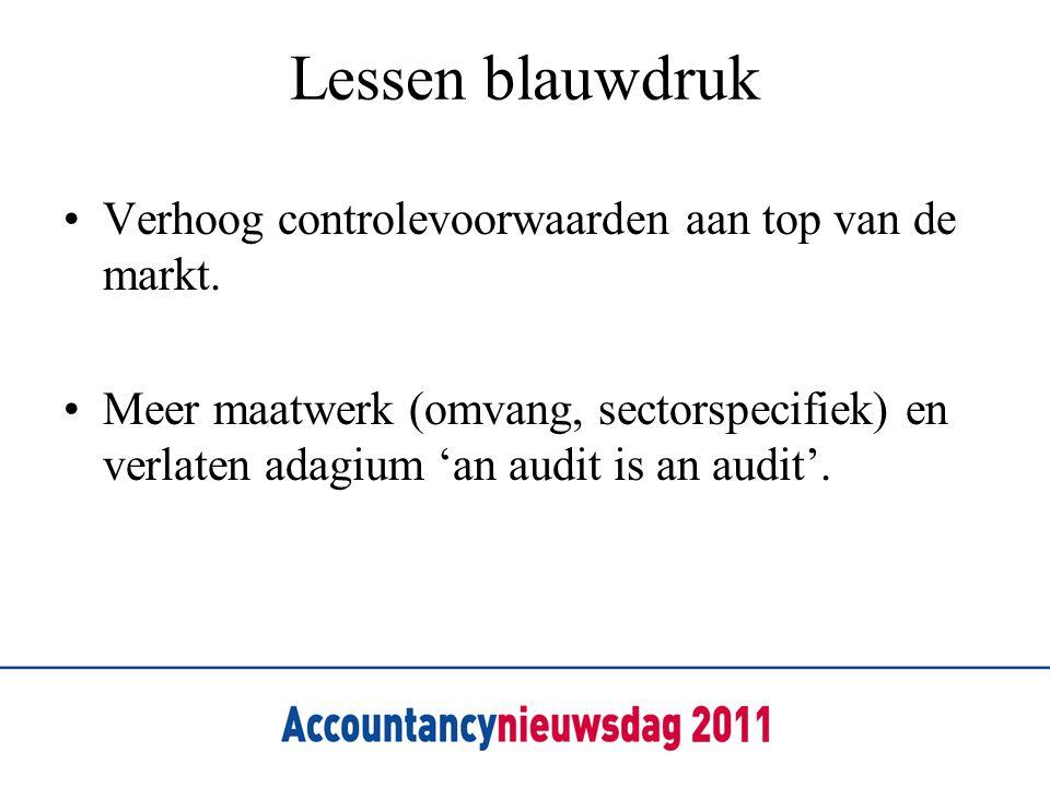 Lessen blauwdruk •Verhoog controlevoorwaarden aan top van de markt. •Meer maatwerk (omvang, sectorspecifiek) en verlaten adagium 'an audit is an audit