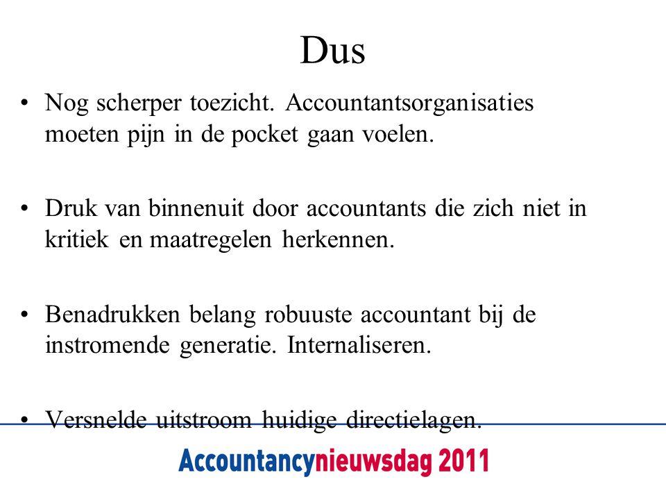 Dus •Nog scherper toezicht. Accountantsorganisaties moeten pijn in de pocket gaan voelen. •Druk van binnenuit door accountants die zich niet in kritie