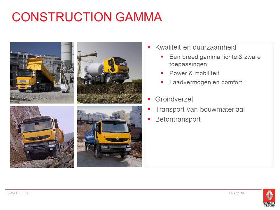 RENAULT TRUCKSPAGINA 18  Kwaliteit en duurzaamheid  Een breed gamma lichte & zware toepassingen  Power & mobiliteit  Laadvermogen en comfort  Grondverzet  Transport van bouwmateriaal  Betontransport CONSTRUCTION GAMMA