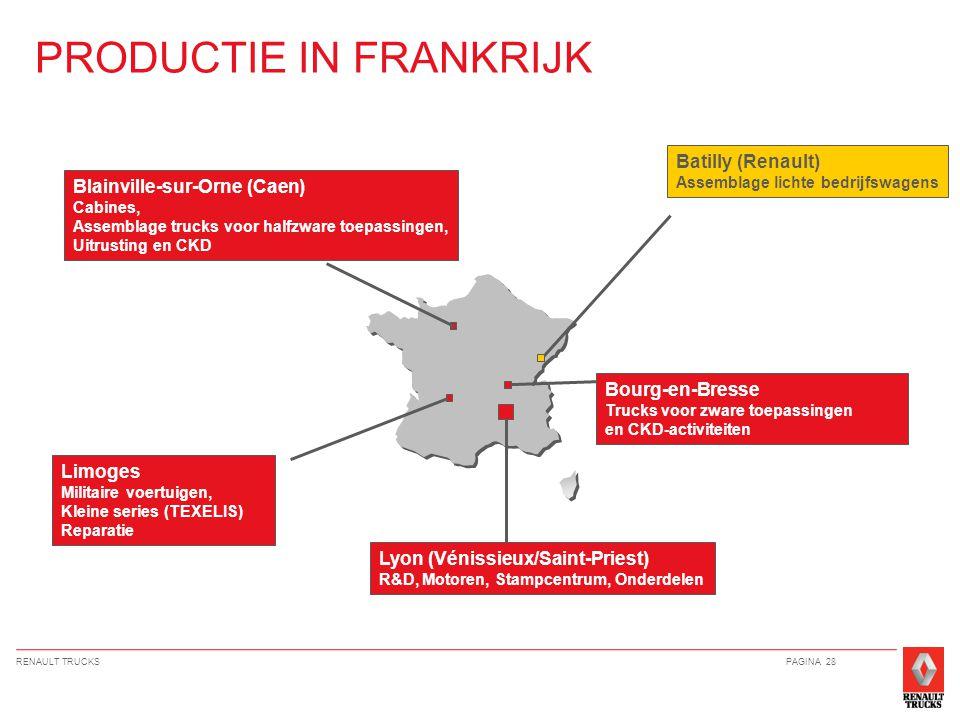RENAULT TRUCKSPAGINA 28 PRODUCTIE IN FRANKRIJK Lyon (Vénissieux/Saint-Priest) R&D, Motoren, Stampcentrum, Onderdelen Limoges Militaire voertuigen, Kleine series (TEXELIS) Reparatie Bourg-en-Bresse Trucks voor zware toepassingen en CKD-activiteiten Blainville-sur-Orne (Caen) Cabines, Assemblage trucks voor halfzware toepassingen, Uitrusting en CKD Batilly (Renault) Assemblage lichte bedrijfswagens