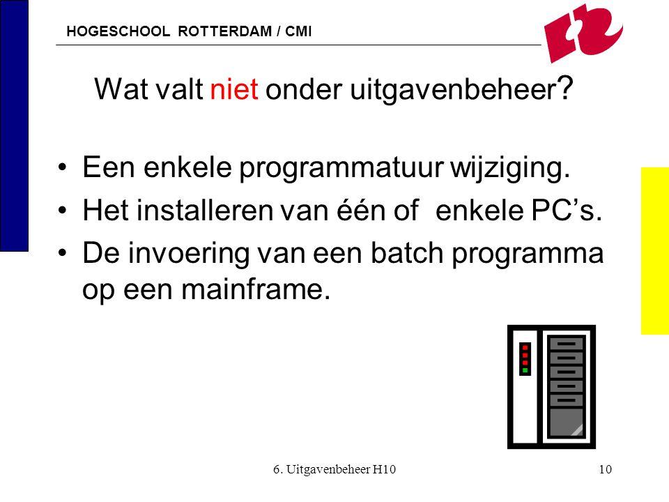 HOGESCHOOL ROTTERDAM / CMI 6. Uitgavenbeheer H1010 Wat valt niet onder uitgavenbeheer ? •Een enkele programmatuur wijziging. •Het installeren van één