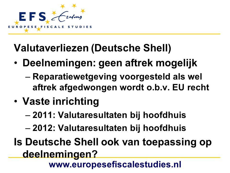 Valutaverliezen (Deutsche Shell) •Deelnemingen: geen aftrek mogelijk –Reparatiewetgeving voorgesteld als wel aftrek afgedwongen wordt o.b.v. EU recht