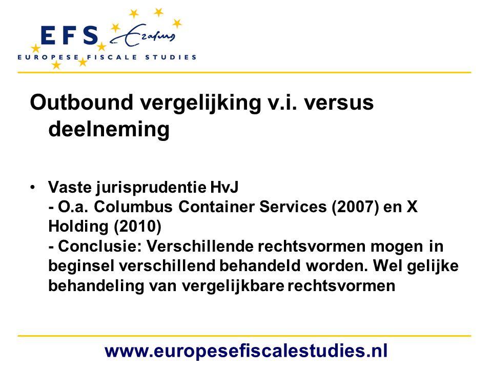 Outbound vergelijking v.i. versus deelneming •Vaste jurisprudentie HvJ - O.a. Columbus Container Services (2007) en X Holding (2010) - Conclusie: Vers