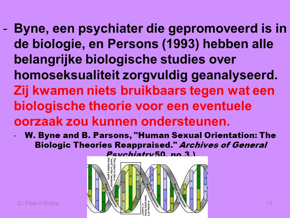 Dr Peet H Botha15 -Byne, een psychiater die gepromoveerd is in de biologie, en Persons (1993) hebben alle belangrijke biologische studies over homoseksualiteit zorgvuldig geanalyseerd.