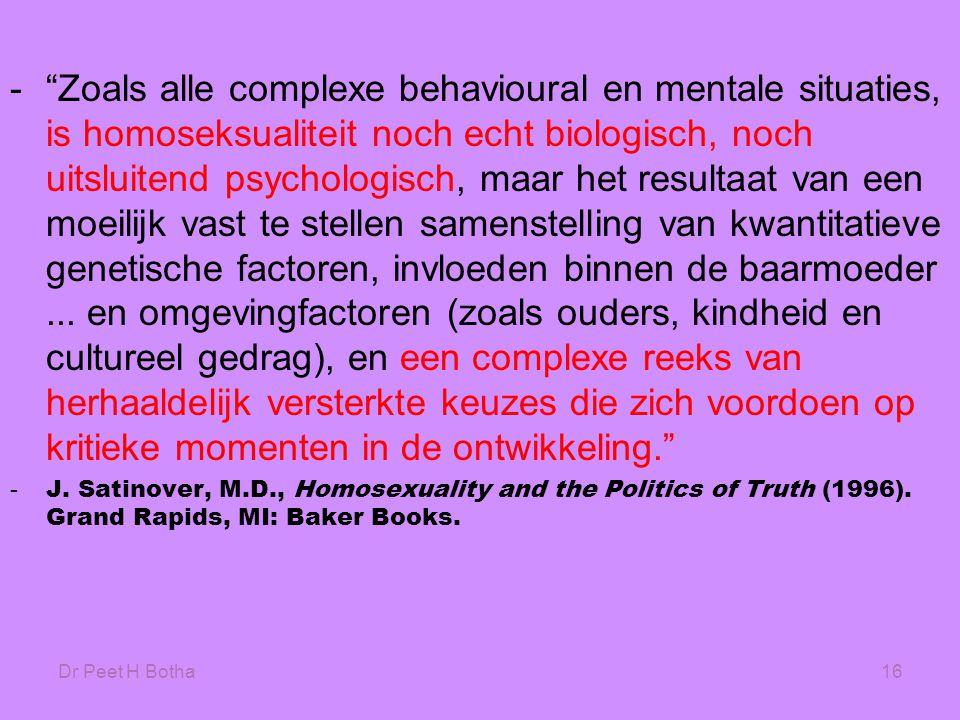 Dr Peet H Botha16 - Zoals alle complexe behavioural en mentale situaties, is homoseksualiteit noch echt biologisch, noch uitsluitend psychologisch, maar het resultaat van een moeilijk vast te stellen samenstelling van kwantitatieve genetische factoren, invloeden binnen de baarmoeder...