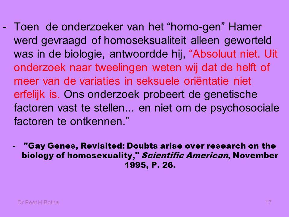 """Dr Peet H Botha17 -Toen de onderzoeker van het """"homo-gen"""" Hamer werd gevraagd of homoseksualiteit alleen geworteld was in de biologie, antwoordde hij,"""
