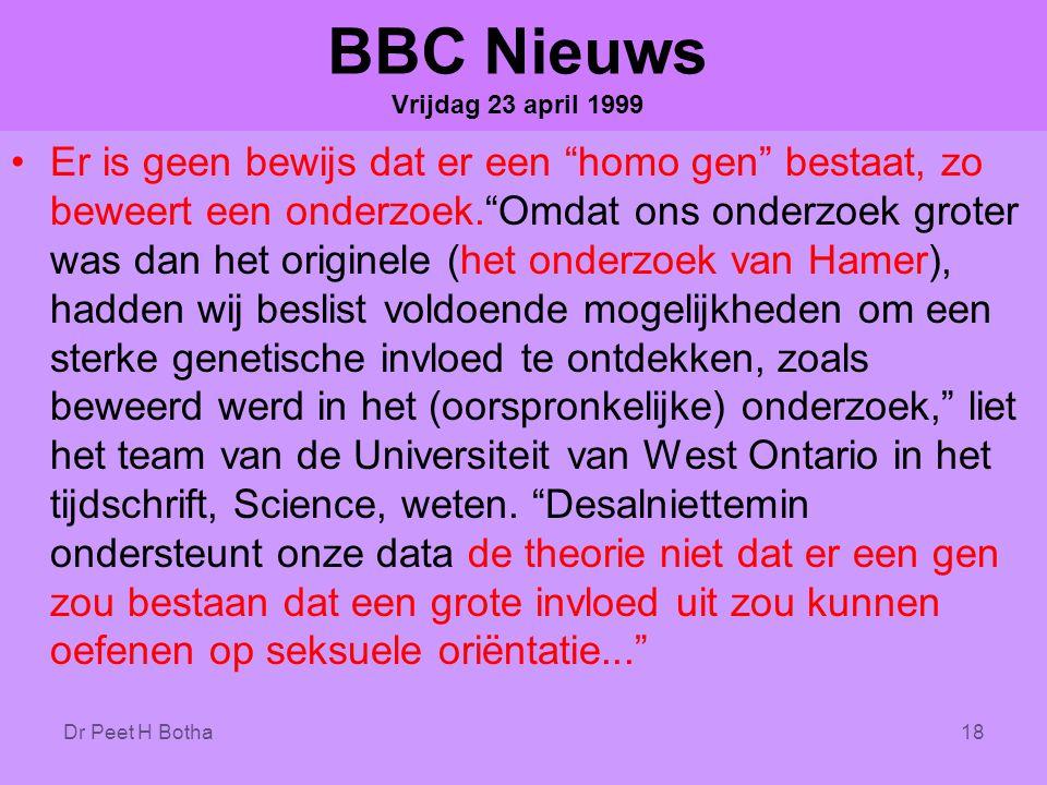 Dr Peet H Botha18 BBC Nieuws Vrijdag 23 april 1999 •Er is geen bewijs dat er een homo gen bestaat, zo beweert een onderzoek. Omdat ons onderzoek groter was dan het originele (het onderzoek van Hamer), hadden wij beslist voldoende mogelijkheden om een sterke genetische invloed te ontdekken, zoals beweerd werd in het (oorspronkelijke) onderzoek, liet het team van de Universiteit van West Ontario in het tijdschrift, Science, weten.