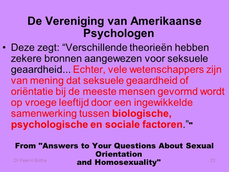 """Dr Peet H Botha23 De Vereniging van Amerikaanse Psychologen •Deze zegt: """"Verschillende theorieën hebben zekere bronnen aangewezen voor seksuele geaard"""