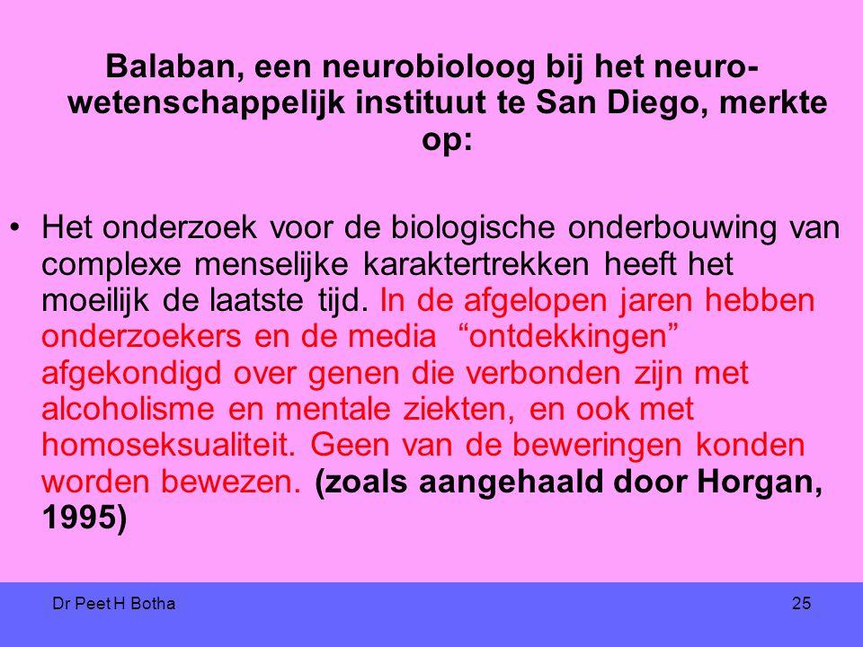 Dr Peet H Botha25 Balaban, een neurobioloog bij het neuro- wetenschappelijk instituut te San Diego, merkte op: •Het onderzoek voor de biologische onderbouwing van complexe menselijke karaktertrekken heeft het moeilijk de laatste tijd.