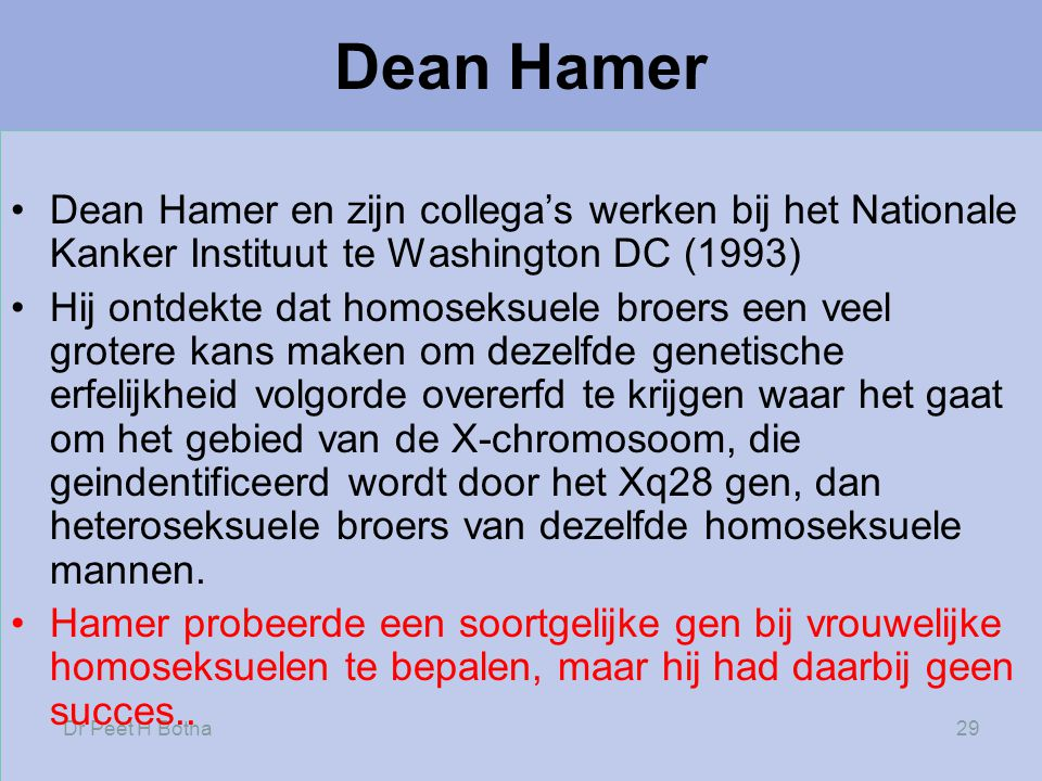 Dr Peet H Botha29 Dean Hamer •Dean Hamer en zijn collega's werken bij het Nationale Kanker Instituut te Washington DC (1993) •Hij ontdekte dat homoseksuele broers een veel grotere kans maken om dezelfde genetische erfelijkheid volgorde overerfd te krijgen waar het gaat om het gebied van de X-chromosoom, die geindentificeerd wordt door het Xq28 gen, dan heteroseksuele broers van dezelfde homoseksuele mannen.