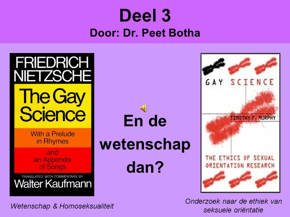 Deel 3 Door: Dr. Peet Botha En de wetenschap dan? Wetenschap & Homoseksualiteit Onderzoek naar de ethiek van seksuele oriëntatie