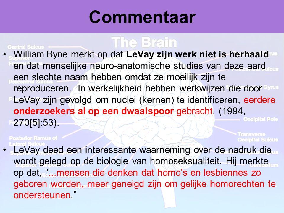 Dr Peet H Botha43 Commentaar •William Byne merkt op dat LeVay zijn werk niet is herhaald en dat menselijke neuro-anatomische studies van deze aard een slechte naam hebben omdat ze moeilijk zijn te reproduceren.