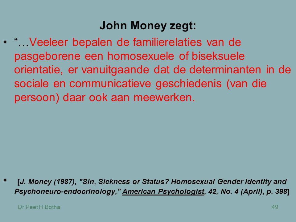 Dr Peet H Botha49 John Money zegt: • …Veeleer bepalen de familierelaties van de pasgeborene een homosexuele of biseksuele orientatie, er vanuitgaande dat de determinanten in de sociale en communicatieve geschiedenis (van die persoon) daar ook aan meewerken.