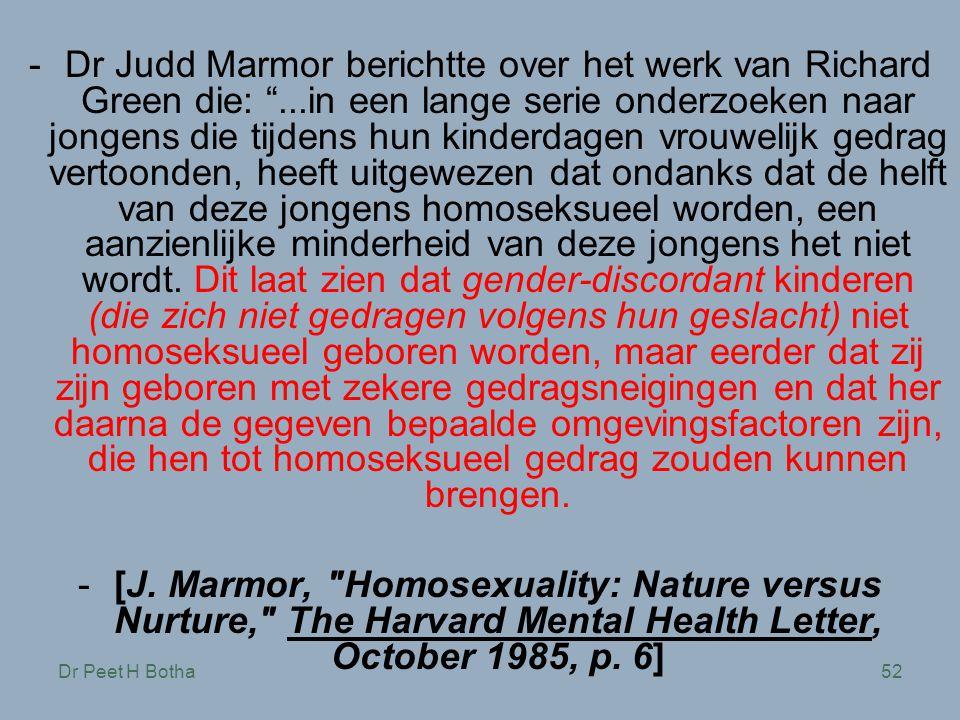 Dr Peet H Botha52 -Dr Judd Marmor berichtte over het werk van Richard Green die: ...in een lange serie onderzoeken naar jongens die tijdens hun kinderdagen vrouwelijk gedrag vertoonden, heeft uitgewezen dat ondanks dat de helft van deze jongens homoseksueel worden, een aanzienlijke minderheid van deze jongens het niet wordt.