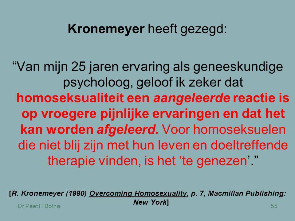 Dr Peet H Botha55 Kronemeyer heeft gezegd: Van mijn 25 jaren ervaring als geneeskundige psycholoog, geloof ik zeker dat homoseksualiteit een aangeleerde reactie is op vroegere pijnlijke ervaringen en dat het kan worden afgeleerd.
