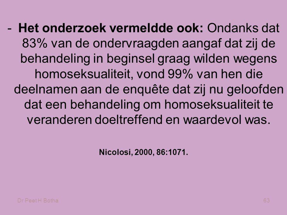 Dr Peet H Botha63 -Het onderzoek vermeldde ook: Ondanks dat 83% van de ondervraagden aangaf dat zij de behandeling in beginsel graag wilden wegens homoseksualiteit, vond 99% van hen die deelnamen aan de enquête dat zij nu geloofden dat een behandeling om homoseksualiteit te veranderen doeltreffend en waardevol was.