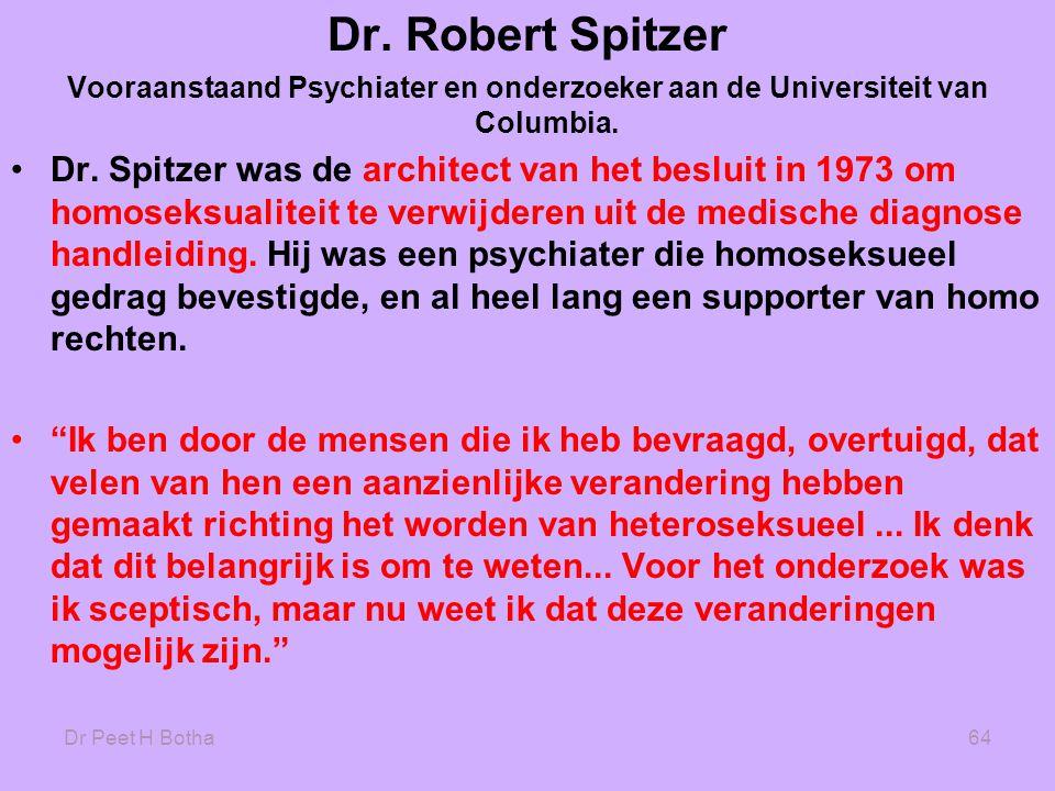 Dr Peet H Botha64 Dr. Robert Spitzer Vooraanstaand Psychiater en onderzoeker aan de Universiteit van Columbia. •Dr. Spitzer was de architect van het b