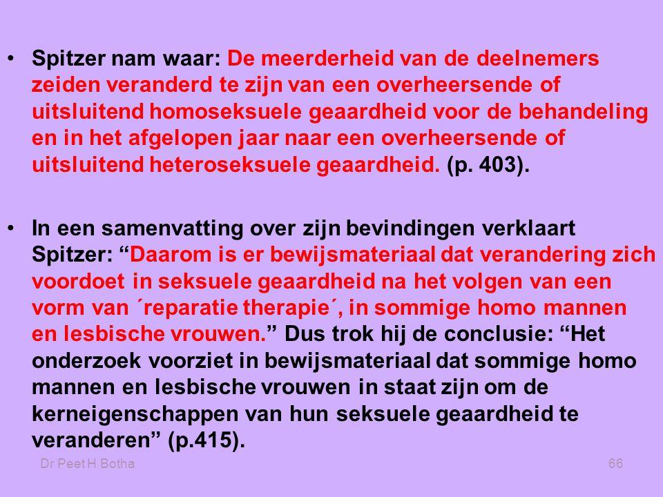 Dr Peet H Botha66 •Spitzer nam waar: De meerderheid van de deelnemers zeiden veranderd te zijn van een overheersende of uitsluitend homoseksuele geaardheid voor de behandeling en in het afgelopen jaar naar een overheersende of uitsluitend heteroseksuele geaardheid.