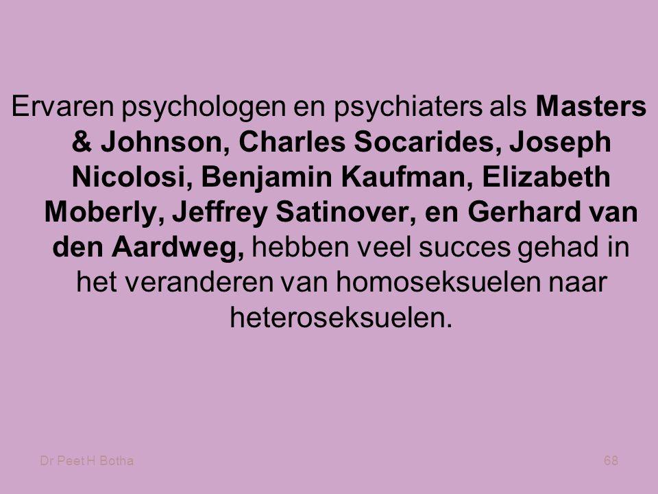 Dr Peet H Botha68 Ervaren psychologen en psychiaters als Masters & Johnson, Charles Socarides, Joseph Nicolosi, Benjamin Kaufman, Elizabeth Moberly, Jeffrey Satinover, en Gerhard van den Aardweg, hebben veel succes gehad in het veranderen van homoseksuelen naar heteroseksuelen.