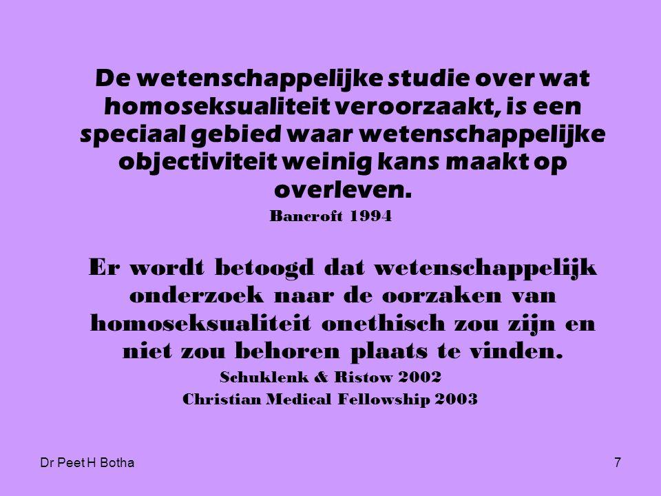 Dr Peet H Botha7 De wetenschappelijke studie over wat homoseksualiteit veroorzaakt, is een speciaal gebied waar wetenschappelijke objectiviteit weinig