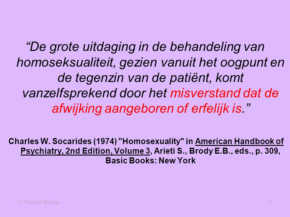 Dr Peet H Botha70 De grote uitdaging in de behandeling van homoseksualiteit, gezien vanuit het oogpunt en de tegenzin van de patiënt, komt vanzelfsprekend door het misverstand dat de afwijking aangeboren of erfelijk is. Charles W.