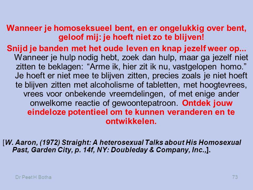 Dr Peet H Botha73 Wanneer je homoseksueel bent, en er ongelukkig over bent, geloof mij: je hoeft niet zo te blijven! Snijd je banden met het oude leve