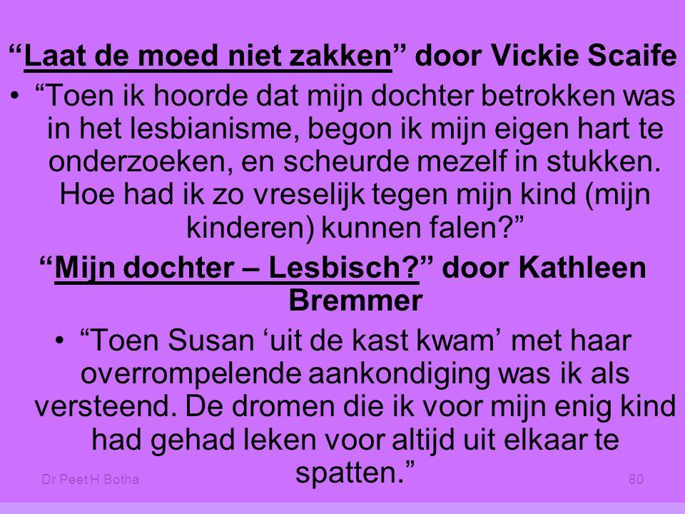 Dr Peet H Botha80 Laat de moed niet zakken door Vickie Scaife • Toen ik hoorde dat mijn dochter betrokken was in het lesbianisme, begon ik mijn eigen hart te onderzoeken, en scheurde mezelf in stukken.