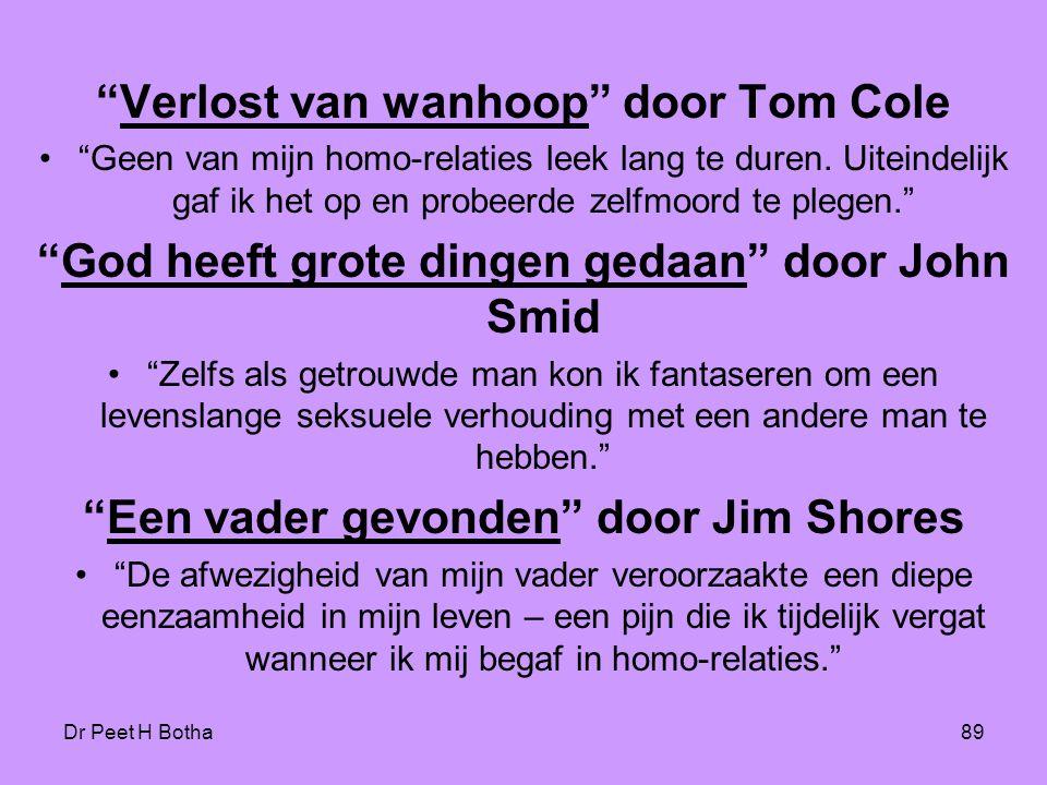 """Dr Peet H Botha89 """"Verlost van wanhoop"""" door Tom Cole •""""Geen van mijn homo-relaties leek lang te duren. Uiteindelijk gaf ik het op en probeerde zelfmo"""