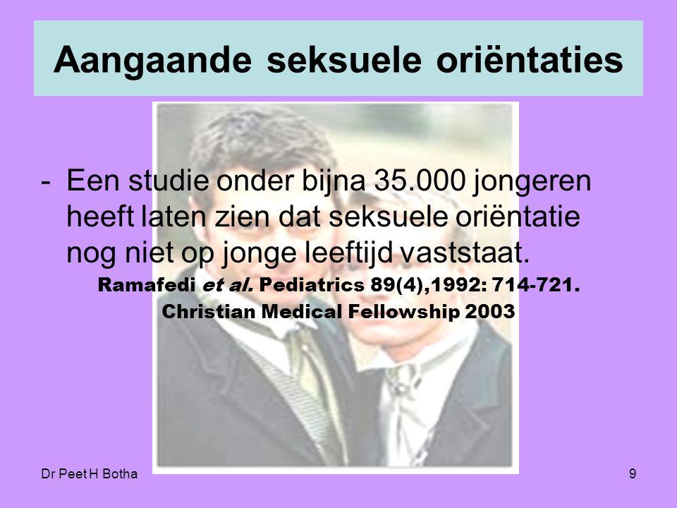 Dr Peet H Botha9 Aangaande seksuele oriëntaties -Een studie onder bijna 35.000 jongeren heeft laten zien dat seksuele oriëntatie nog niet op jonge leeftijd vaststaat.