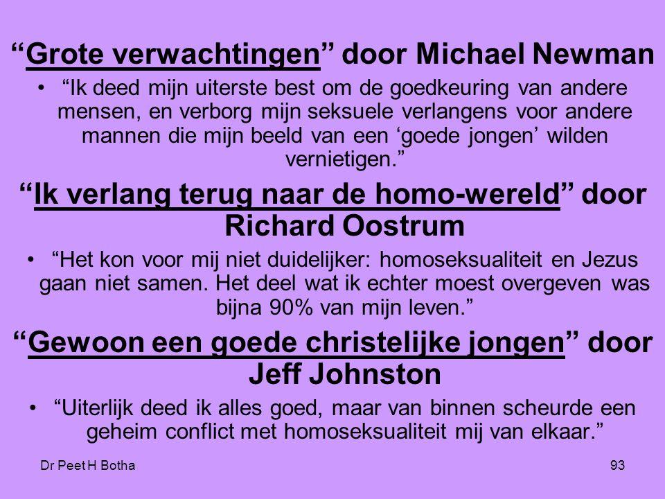 Dr Peet H Botha93 Grote verwachtingen door Michael Newman • Ik deed mijn uiterste best om de goedkeuring van andere mensen, en verborg mijn seksuele verlangens voor andere mannen die mijn beeld van een 'goede jongen' wilden vernietigen. Ik verlang terug naar de homo-wereld door Richard Oostrum • Het kon voor mij niet duidelijker: homoseksualiteit en Jezus gaan niet samen.
