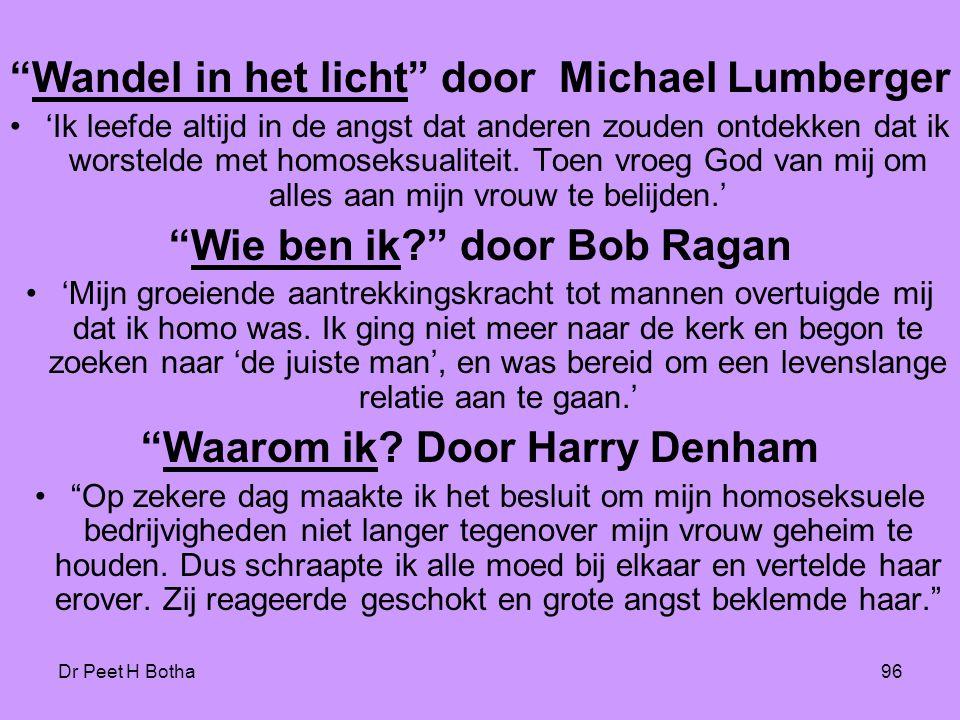 Dr Peet H Botha96 Wandel in het licht door Michael Lumberger •'Ik leefde altijd in de angst dat anderen zouden ontdekken dat ik worstelde met homoseksualiteit.