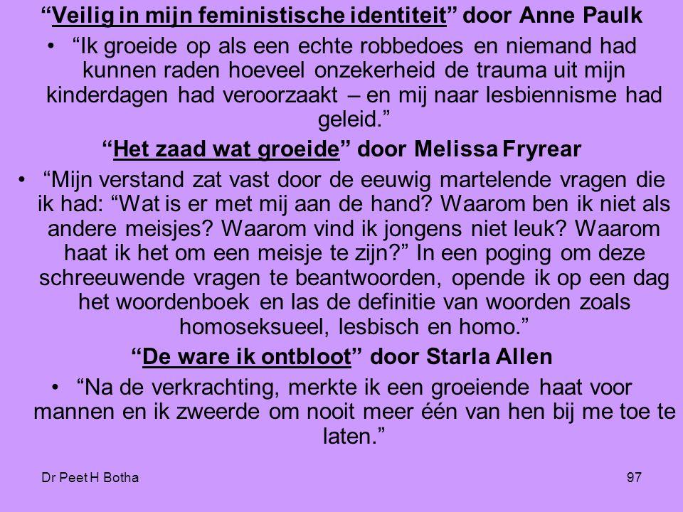 Dr Peet H Botha97 Veilig in mijn feministische identiteit door Anne Paulk • Ik groeide op als een echte robbedoes en niemand had kunnen raden hoeveel onzekerheid de trauma uit mijn kinderdagen had veroorzaakt – en mij naar lesbiennisme had geleid. Het zaad wat groeide door Melissa Fryrear • Mijn verstand zat vast door de eeuwig martelende vragen die ik had: Wat is er met mij aan de hand.