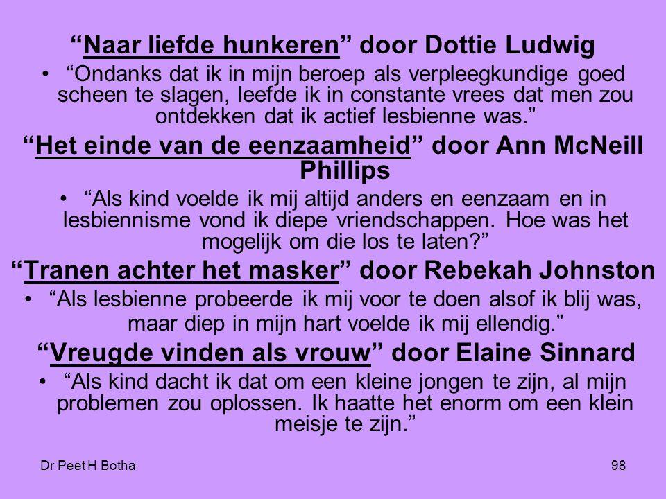 Dr Peet H Botha98 Naar liefde hunkeren door Dottie Ludwig • Ondanks dat ik in mijn beroep als verpleegkundige goed scheen te slagen, leefde ik in constante vrees dat men zou ontdekken dat ik actief lesbienne was. Het einde van de eenzaamheid door Ann McNeill Phillips • Als kind voelde ik mij altijd anders en eenzaam en in lesbiennisme vond ik diepe vriendschappen.